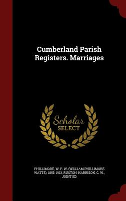 Cumberland Parish Registers. Marriages - Phillimore, W P W 1853-1913, and Ruston-Harrison, C W