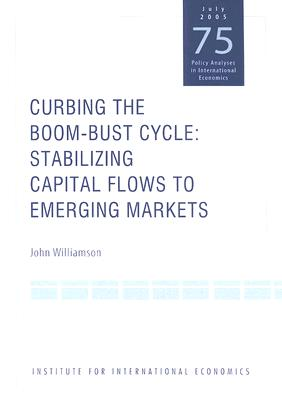 Curbing the Boom-Bust Cycle: Stabilizing Capital Flows to Emerging Markets - Williamson, John