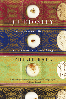 Curiosity: How Science Became Interested in Everything - Ball, Philip