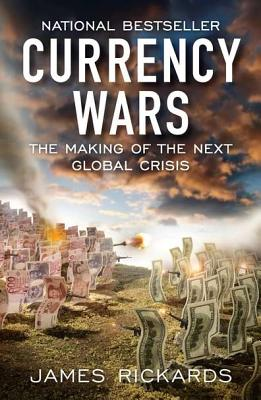 Currency Wars: The Making of the Next Global Crisis - Rickards, James