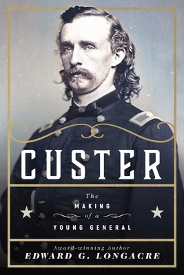 Custer: The Making of a Young General - Longacre, Edward G.