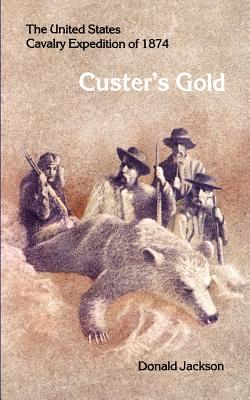 Custer's Gold: The United States Cavalry Expedition of 1874 - Jackson, Donald