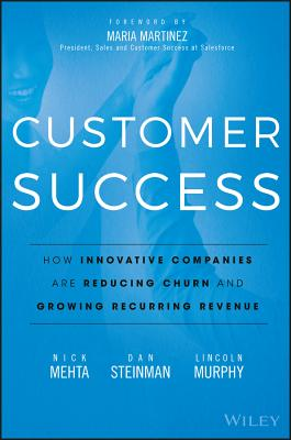 Customer Success: How Innovative Companies Are Reducing Churn and Growing Recurring Revenue - Mehta, Nick, and Steinman, Dan, and Murphy, Lincoln