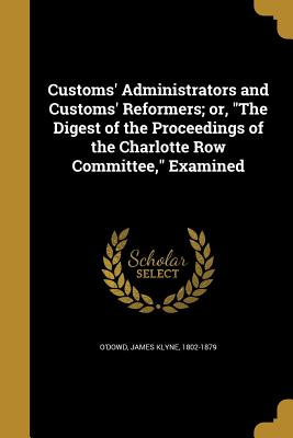 Customs' Administrators and Customs' Reformers; Or, the Digest of the Proceedings of the Charlotte Row Committee, Examined - O'Dowd, James Klyne 1802-1879 (Creator)