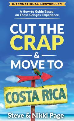 Cut the Crap & Move To Costa Rica: A How-to Guide Based on These Gringos' Experience - Page, Steve, and Page, Nikki, and Starcher, Kara (Editor)
