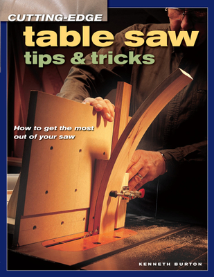 Cutting-Edge Table Saw Tips & Tricks - Burton, Kenneth S