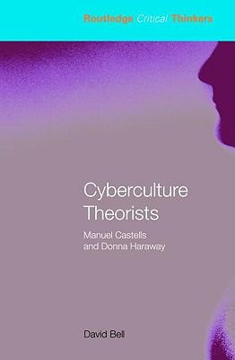 Cyberculture Theorists: Manuel Castells and Donna Haraway - Bell, David, Professor, Ed.D.