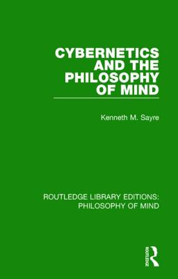 Cybernetics and the Philosophy of Mind - Sayre, Kenneth