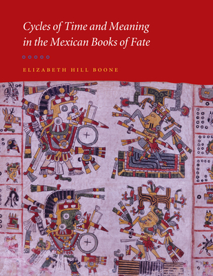 Cycles of Time and Meaning in the Mexican Books of Fate - Boone, Elizabeth Hill, Dr.