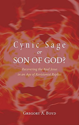 Cynic Sage or Son of God?: Recovering the Real Jesus in an Age of Revisionist Replies - Boyd, Gregory A