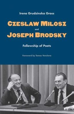Czeslaw Milosz and Joseph Brodsky: Fellowship of Poets - Gross, Irena Grudzinska