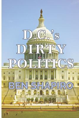 D.C.'s Dirty Politics - Shapiro, Ben