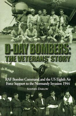 D-Day Bombers: The Veterans' Story: RAF Bomber Command and the US Eighth Air Force Support to the Normandy Invasion 1944 - Darlow, Stephen