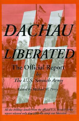 Dachau Liberated: The Official Report - U S Seventh Army, and Perry, Michael W (Editor), and Quinn, William W (Foreword by)