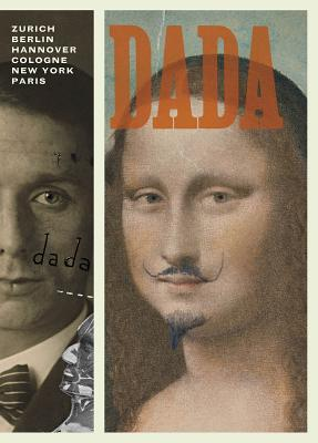 Dada: Zurich, Berlin, Hannover, Cologne, New York, Paris - Dickerman, Leah (Editor), and Doherty, Brigid, and Kriebel, Sabine T
