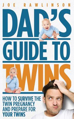 Dad's Guide to Twins: How to Survive the Twin Pregnancy and Prepare for Your Twins - Rawlinson, Joe