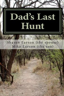 Dad's Last Hunt: Dementia - An Uninvited Guest or Alzheimer's - Not All It's Cracked Up to Be - Larson, Mike D, and Larson, Sharon L