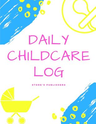 Daily Childcare Log: Extra Large 8.5 Inches by 11 Inches Log Book for Boys and Girls - Logs Feed, Diaper Changes, Nap Times, Activity and Notes - Publishers, Stork's