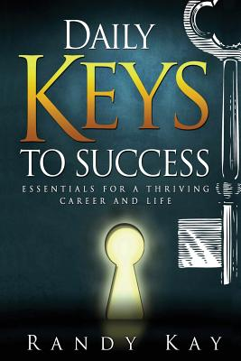 Daily Keys to Success: Essentials for a Thriving Career and Life - Kay, Randy