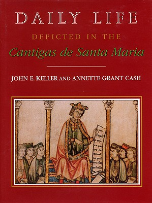 Daily Life Depicted in the Cantigas de Santa Maria - Keller, John E, and Cash, Annette Grant