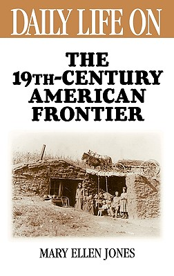 Daily Life on the Nineteenth Century American Frontier - Jones, Mary Ellen