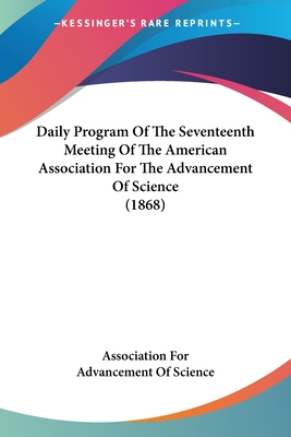 Daily Program of the Seventeenth Meeting of the American Association for the Advancement of Science (1868) - American Association for the Advancement, Association For the Advancement, and Association for Advancement of Science