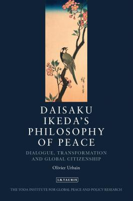 Daisaku Ikeda's Philosophy of Peace: Dialogue, Transformation and Global Citizenship - Urbain, Olivier