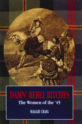 Damn' Rebel Bitches: The Women of the '45 - Craig, Maggie