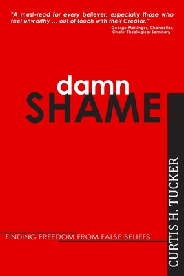Damn Shame: Finding Freedom from False Beliefs - Tucker, Curtis H