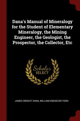 Dana's Manual of Mineralogy for the Student of Elementary Mineralogy, the Mining Engineer, the Geologist, the Prospector, the Collector, Etc - Dana, James Dwight