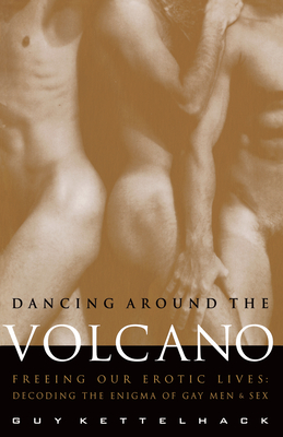 Dancing Around the Volcano: Freeing Our Erotic Lives: Decoding the Enigma of Gay Men and Sex - Kettelhack, Guy