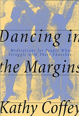 Dancing in the Margins: Meditations for People Who Struggle with Their Churches - Coffey, Kathy