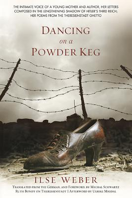 Dancing on a Powder Keg: The Intimate Voice of a Young Mother and Author, Her Letters Composed in the Lengthening Shadow of the Third Reich; Her Poems from the Theresienstadt Ghetto. - Weber, Ilse, and Schwartz, Michal (Translated by)