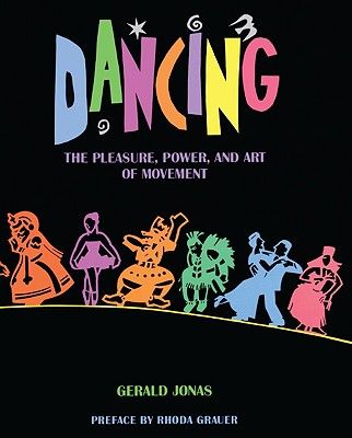 Dancing: The Pleasure, Power, and Art of Movement - Jonas, Gerald, and Grauer, Rhoda (Preface by)
