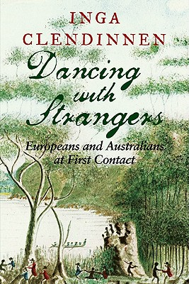 Dancing with Strangers: Europeans and Australians at First Contact - Clendinnen, Inga