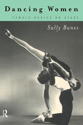Dancing Women: Female Bodies Onstage - Banes, Sally