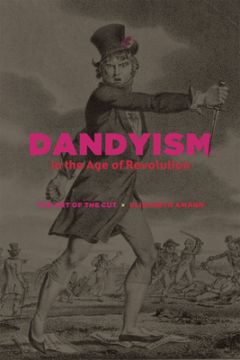Dandyism in the Age of Revolution: The Art of the Cut - Amann, Elizabeth