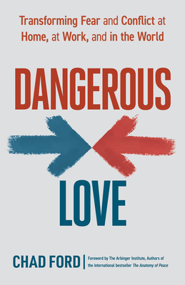 Dangerous Love: Transforming Fear and Conflict at Home, at Work, and in the World - Ford, Chad, and Arbinger Institute (Foreword by)