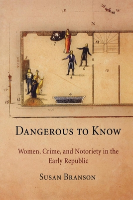 Dangerous to Know: Women, Crime, and Notoriety in the Early Republic - Branson, Susan