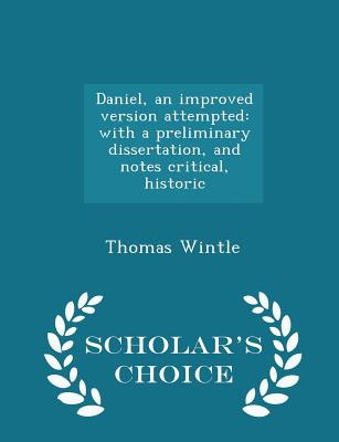 Daniel, an Improved Version Attempted: With a Preliminary Dissertation, and Notes Critical, Historic - Scholar's Choice Edition - Wintle, Thomas