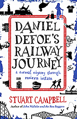 Daniel Defoe's Railway Journey: A Surreal Odyssey Through Modern Britain - Campbell, Stuart