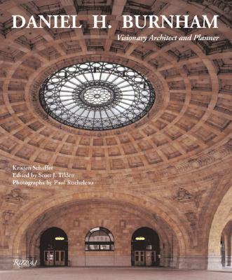Daniel H. Burnham: Visionary Architect and Planner - Schaffer, Kristin, and Tilden, Scott (Editor), and Rocheleau, Paul (Photographer)