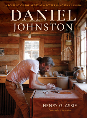 Daniel Johnston: A Portrait of the Artist as a Potter in North Carolina - Glassie, Henry
