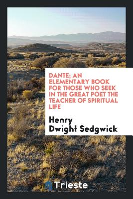 Dante; An Elementary Book for Those Who Seek in the Great Poet the Teacher of Spiritual Life - Sedgwick, Henry Dwight
