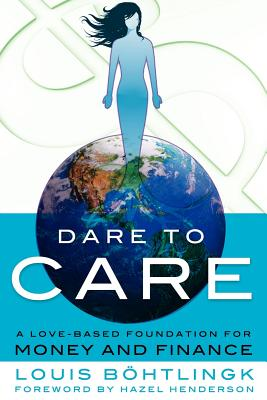Dare to Care: A Love-Based Foundation for Money and Finance - B Htlingk, Louis, and Robson, Ernie, and Bohtlingk, Louis