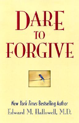 Dare to Forgive - Hallowell, Edward M, M.D., M D