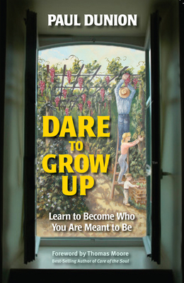 Dare to Grow Up: Learn to Become Who You Are Meant to Be - Dunion, Paul, and Moore, Thomas (Foreword by)
