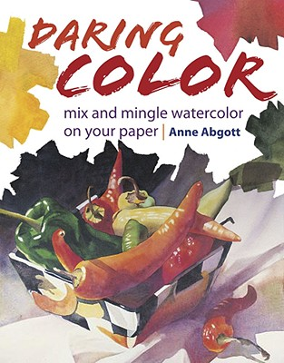 Daring Color: Mix and Mingle Watercolor on Your Paper - Abgott, Anne