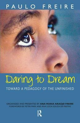 Daring to Dream: Toward a Pedagogy of the Unfinished - Freire, Paulo, and Macedo, Donaldo, and Freire, Ana Maria Araujo