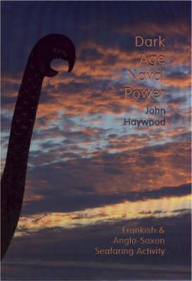 Dark Age Naval Power. a Reassessment of Frankish and Anglo-Saxon Seafaring Activity - Haywood, John, Dr.